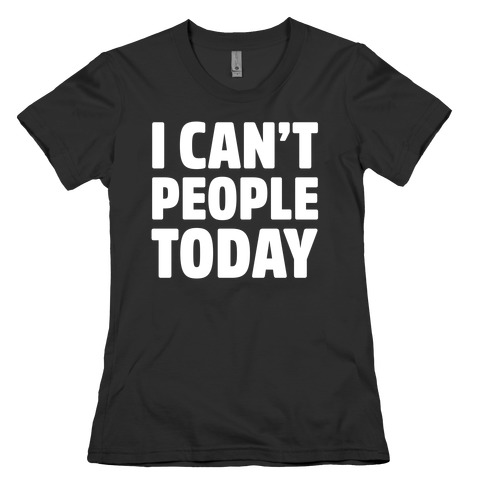 I Can't People Today Womens T-Shirt