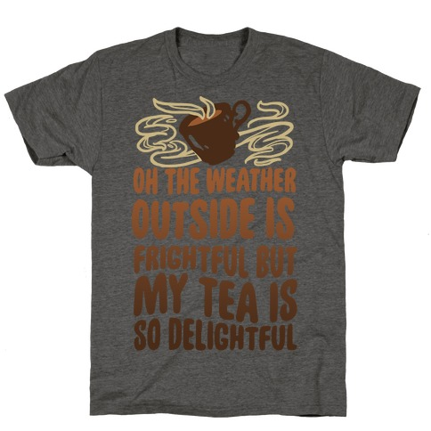 Oh The Weather Outside Is Frightful But My Tea Is So Delightful T-Shirt
