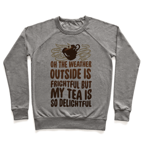 Oh The Weather Outside Is Frightful But My Tea Is So Delightful Pullover