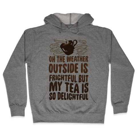 Oh The Weather Outside Is Frightful But My Tea Is So Delightful Hooded Sweatshirt