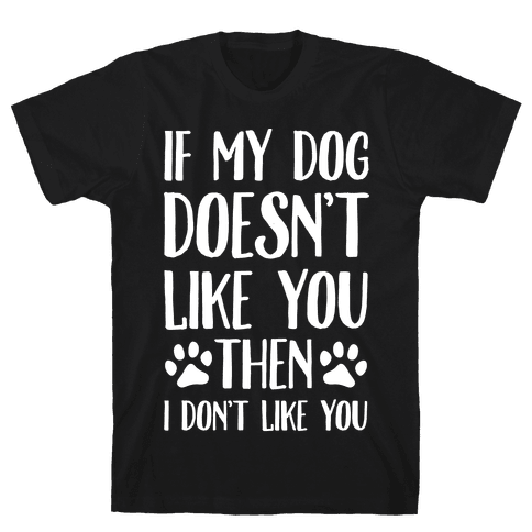 If My Dog Doesn't Like You Then I Don't Like You Mens T-Shirt