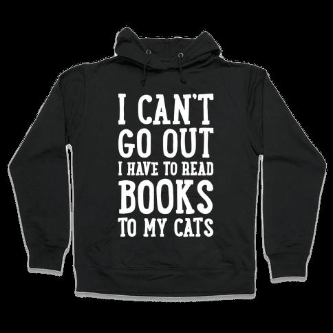 I Can't Go Out I Have To Read Books To My Cats Hooded Sweatshirt