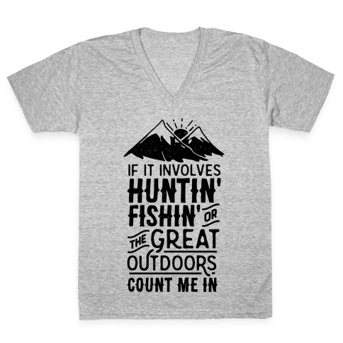 If It Involves Huntin' Fishin' or the Great Outdoors Count Me In V-Neck Tee Shirt