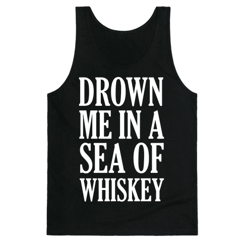 Drown Me In A Sea Of Whiskey Tank Top
