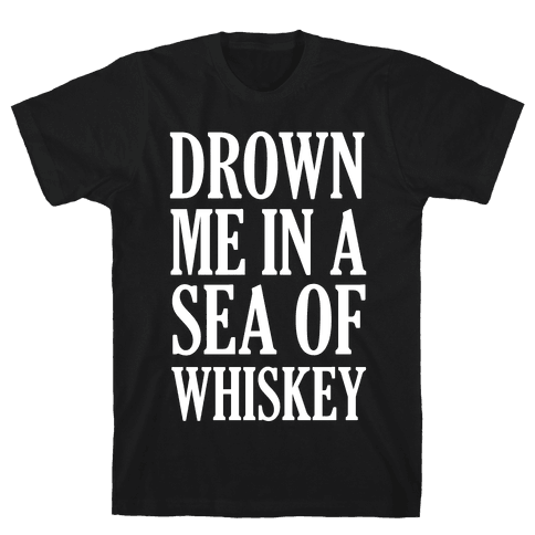 Drown Me In A Sea Of Whiskey Mens T-Shirt