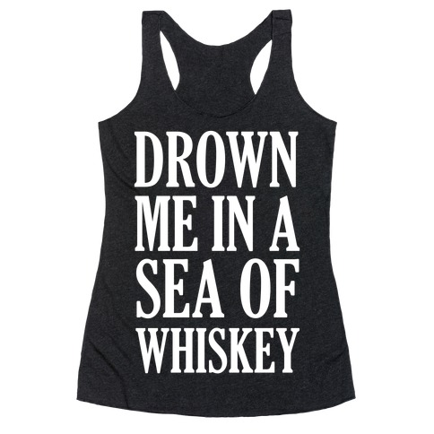 Drown Me In A Sea Of Whiskey Racerback Tank Top
