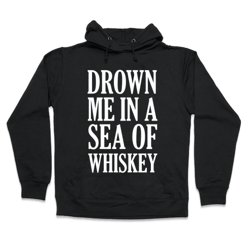 Drown Me In A Sea Of Whiskey Hooded Sweatshirt