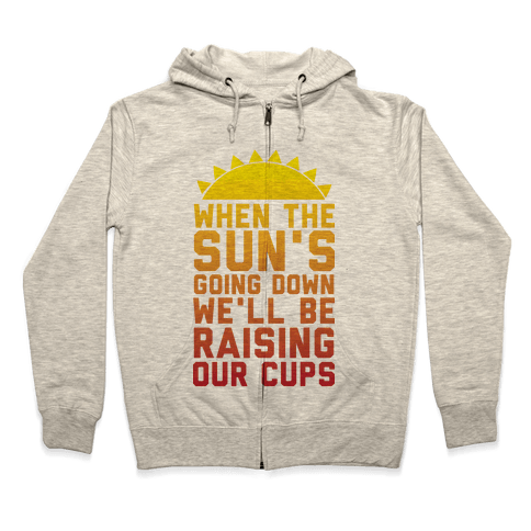 When The Sun's Going Down We'll Be Raising Our Cups Zip Hoodie