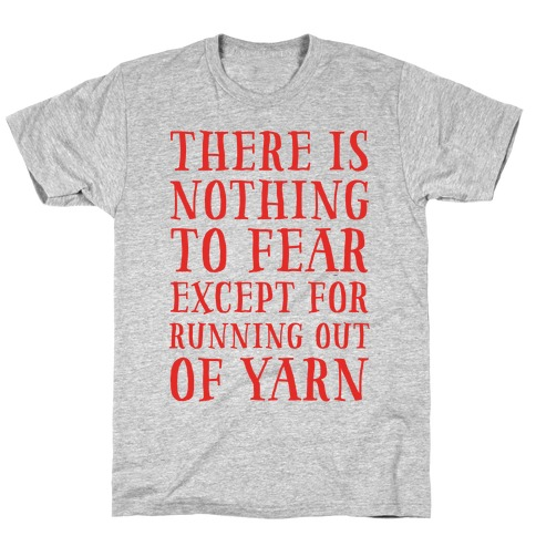 There Is Nothing To Fear Except Running Out Of Yarn T-Shirt