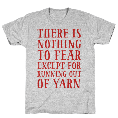 There Is Nothing To Fear Except Running Out Of Yarn Mens T-Shirt