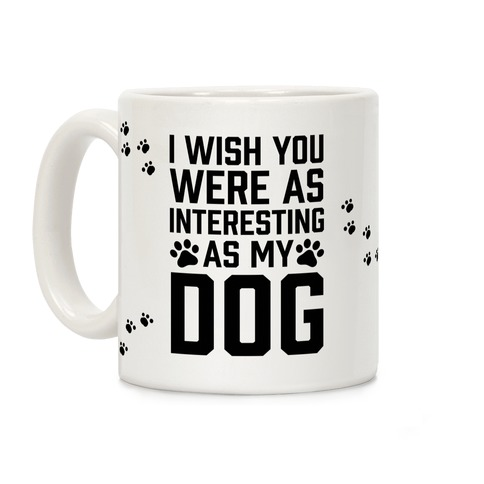 I Wish You Were As Interesting As My Dog Coffee Mug
