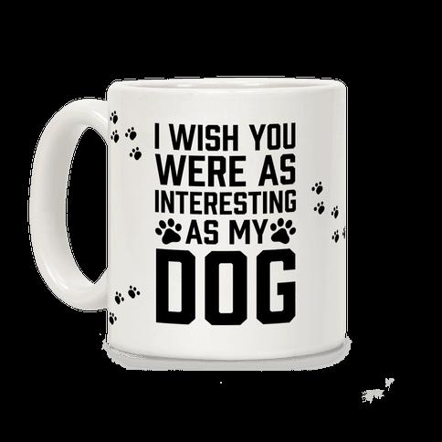 I Wish You Were As Interesting As My Dog Coffee Mug