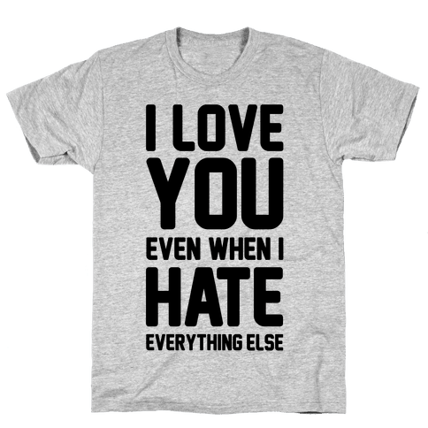 I Love You Even When I Hate Everything Else Mens T-Shirt