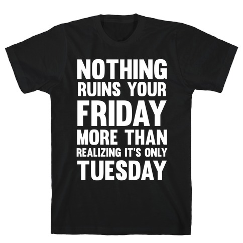 Nothing Ruins Your Friday More Than Realizing It's Only Tuesday Mens T-Shirt