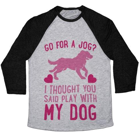 Go For A Jog? I Thought You Said Play With My Dog Baseball Tee