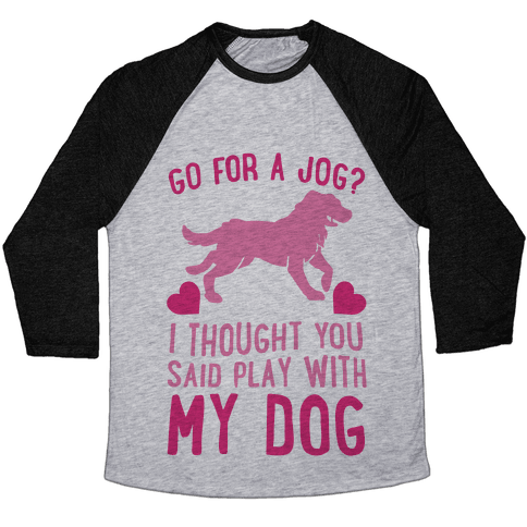 Go For A Jog? I Thought You Said Play With My Dog Baseball Tee