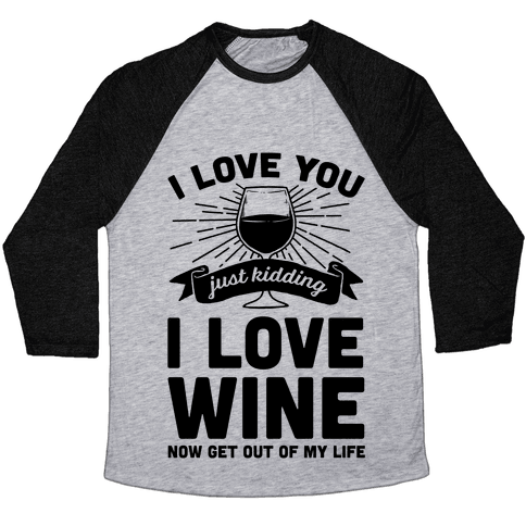 I Love You. Just Kidding I Love Wine Baseball Tee