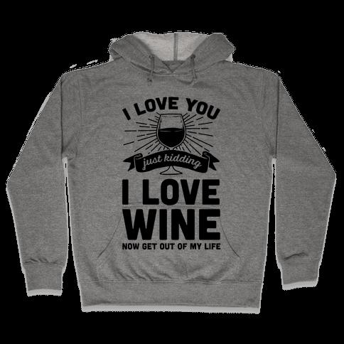 I Love You. Just Kidding I Love Wine Hooded Sweatshirt