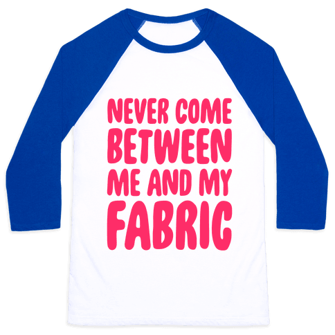 Never Come Between Me And My Fabric Baseball Tee