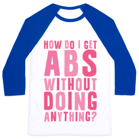 How Do I Get Abs Without Doing Anything Baseball Tee
