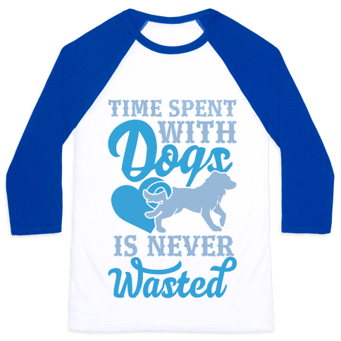Time Spent With Dogs Is Never Wasted Baseball Tee