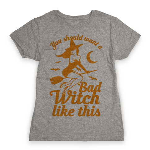 You Should Want A Bad Witch Like This Womens T-Shirt