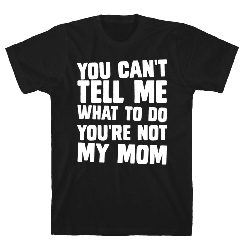 You Can't Tell Me What To Do You're Not My Mom Mens T-Shirt