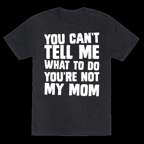 You Can't Tell Me What To Do You're Not My Mom
