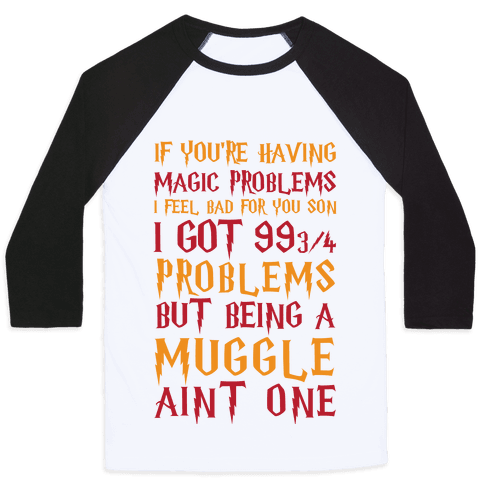 If You're Having Magic Problems I Feel Bad For You Son I Got 99 3/4 Problems But Being A Muggle Aint One Baseball Tee