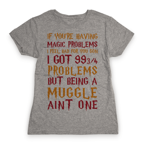 If You're Having Magic Problems I Feel Bad For You Son I Got 99 3/4 Problems But Being A Muggle Aint One Womens T-Shirt
