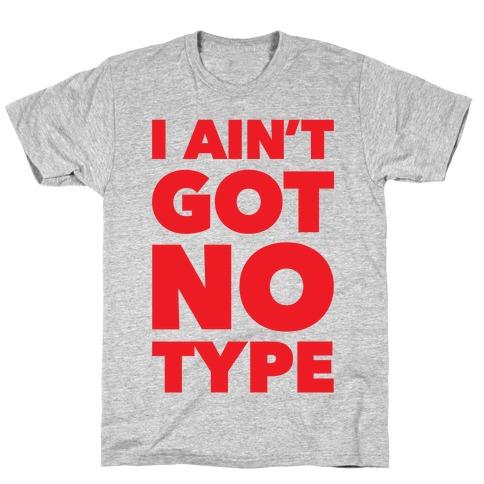 I Ain't Got No Type Mens/Unisex T-Shirt