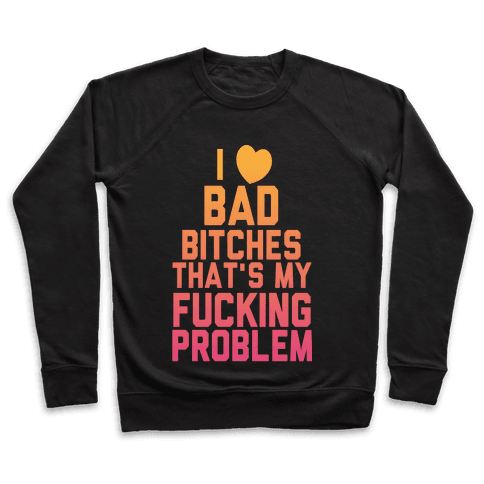 I Love Bad Bitches That's My F***ing Problem Pullover