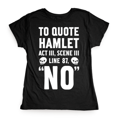 "To Quote Hamlet Act III, Scene iii Line 87,""No"" Womens T-Shirt"