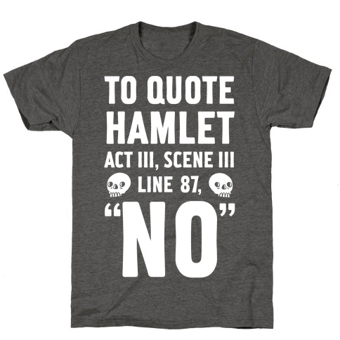 "To Quote Hamlet Act III, Scene iii Line 87,""No"" T-Shirt"