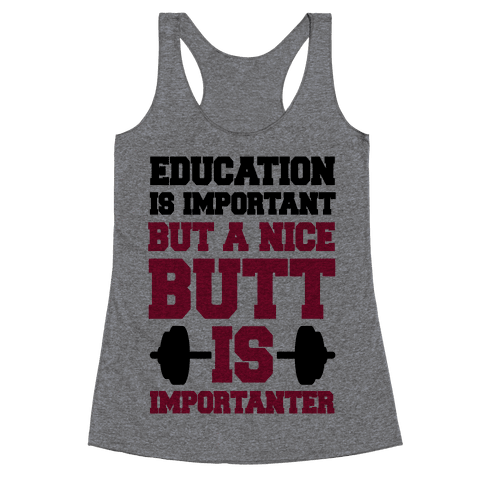 Education Is Nice But A Nice Butt Is Importanter Racerback Tank Top