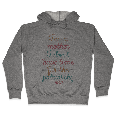 I'm a Mother I Don't Have Time For The Patriarchy Hooded Sweatshirt