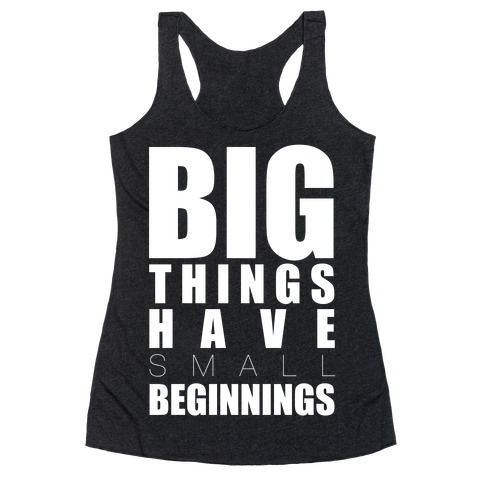 Big Things Have Small Beginnings Racerback Tank Top