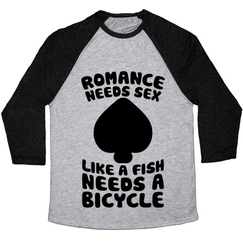 Romance Needs Sex Like A Fish Needs A Bicycle Baseball Tee