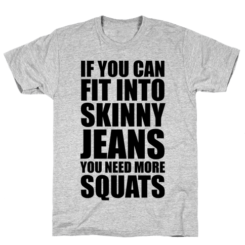 If You Can Fit Into Skinny Jeans You Need More Squats Mens T-Shirt