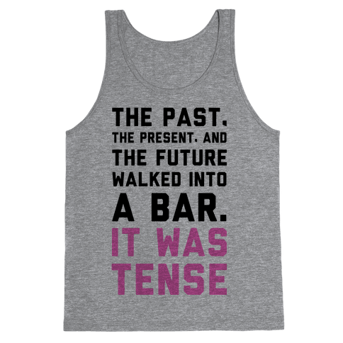 The Past, Present, and the Future Walked into a Bar. It Was Tense. Tank Top