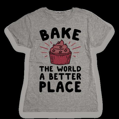 Bake The World A Better Place Womens T-Shirt