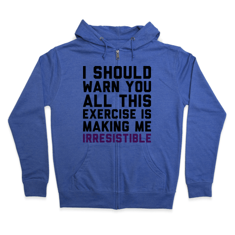 I Should Warn You All This Exercise Is Making me Irresistible Zip Hoodie