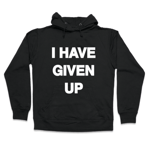 I Have Given Up Hooded Sweatshirt