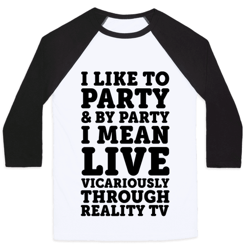 I Like To Party And By Party I Mean Live Vicariously Through Reality TV Baseball Tee