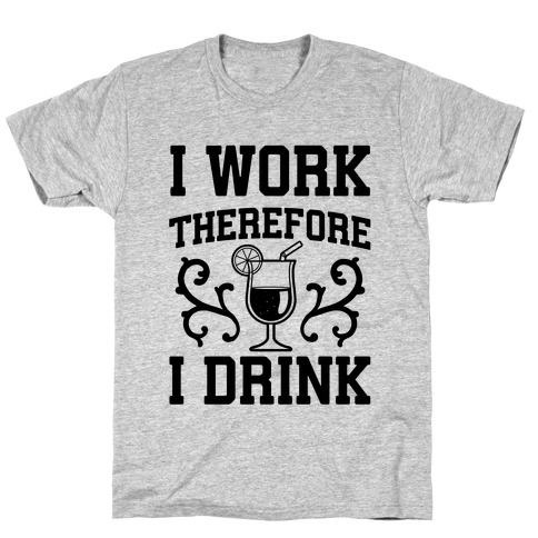 I Work Therefore I Drink (Margarita) T-Shirt