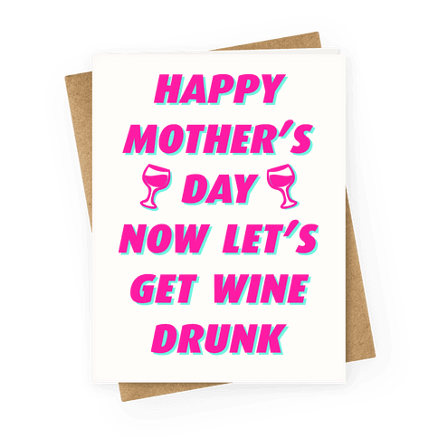 Happy Mother's Day Now Let's Get Wine Drunk Greeting Card