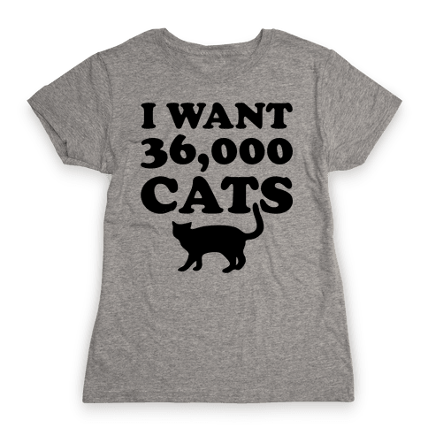I Want 36,000 Cats Womens T-Shirt