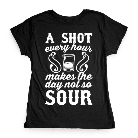 A Shot Every Hour Makes The Day Not So Sour Womens T-Shirt
