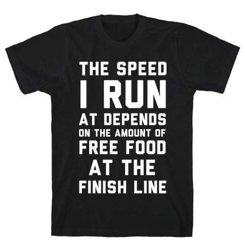 The Speed I Run At Depends On The Amount Of Free Food At The Finish Line T-Shirt