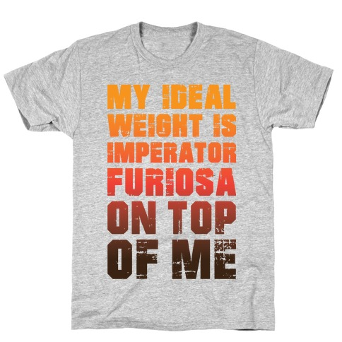 My Ideal Weight Is Imperator Furiosa On Top Of Me T-Shirt